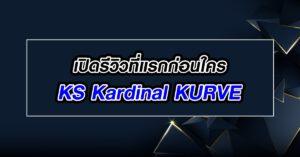 เปิดรีวิวที่แรกก่อนใคร KS Kardinal KURVE