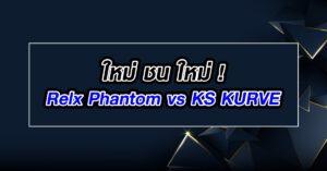 เปรียบเทียบ Relx Phamtom vs ปะทะ KS KURVE